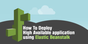 How To Deploy High Available application using Elastic Beanstalk