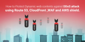 How to Protect Dynamic web contents against DDoS attack using Route 53, CloudFront ,WAF and AWS shield