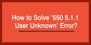 How to Solve '550 5.1.1 User Unknown' Error?