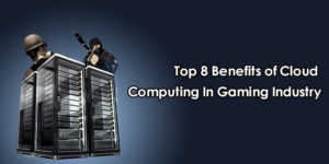 Top 8 Benefits of Cloud Computing in Gaming Industry