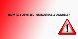 How to Solve the '550- Unrouteable Address' Error?